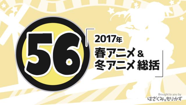 第56回「2017年~春アニメ&冬アニメ総括」