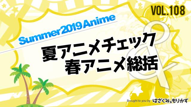 第108回 「2019年夏アニメチェック&春アニメ総括」