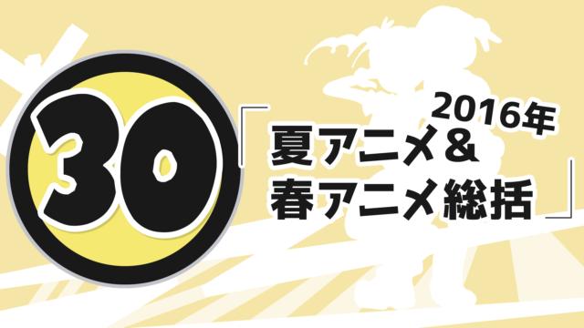 第30回「 2016年夏アニメ&春アニメ総括 」