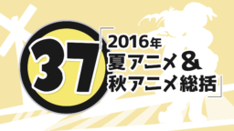 第37回「2016年夏アニメ&秋アニメ総括」