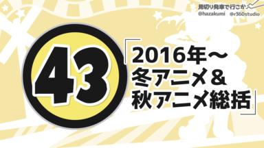 第43回 「2016年~冬アニメ&秋アニメ総括」
