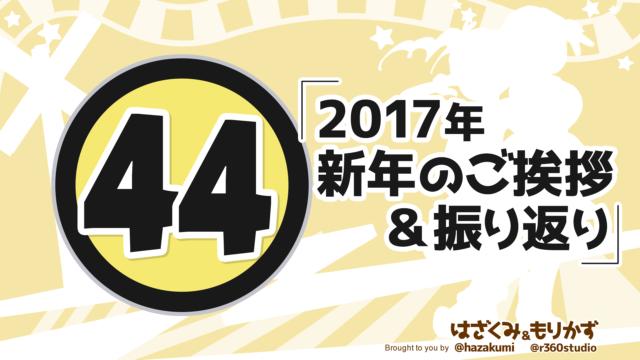 第44回 「2017年新年のご挨拶&振り返り 」
