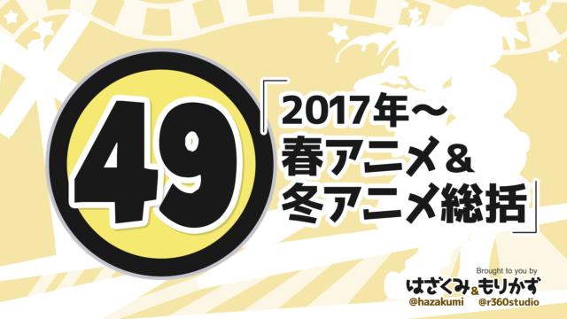 第49回 「2017年~春アニメ&冬アニメ総括」